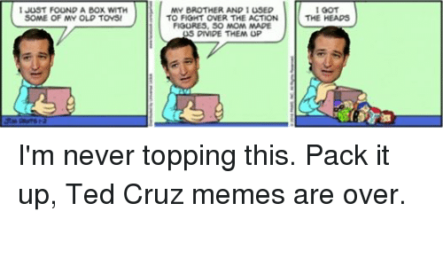Boxing, Head, and Meme: 1 JUST FOUND A BOX WITH  SOME OF MY OLD TOYS!  MY BROTHER AND 1 USED  TO FIGHT OVER THE ACTION  FIGURES, SO MOM MADE  5 DIVIDE THEM UP  I GOT  THE HEADS I'm never topping this. Pack it up, Ted Cruz memes are over.