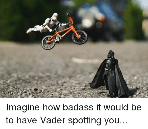 BMX: Imagine how badass it would be to have Vader spotting you...