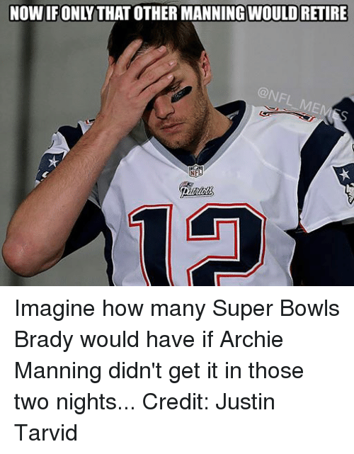 Archie Manning: NOWIFONLY THAT OTHER MANNINGWOULDRETIRE  NFL Imagine how many Super Bowls Brady would have if Archie Manning didn't get it in those two nights... Credit: Justin Tarvid