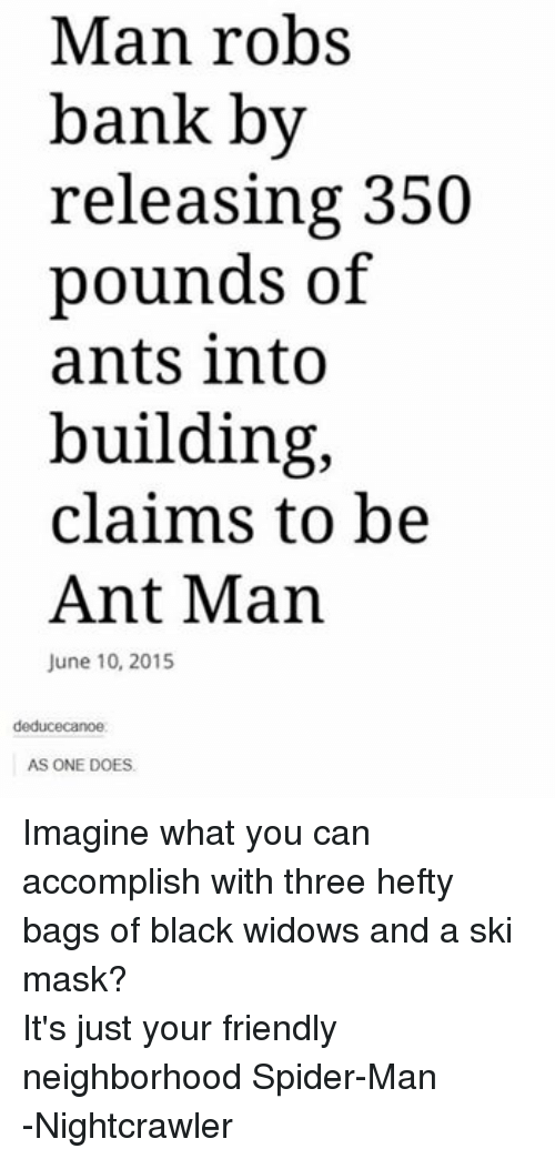 ant man: Man robs  bank by  releasing 350  pounds of  ants into  building,  claims to be  Ant Man  June 10, 2015  deduce canoe:  AS ONE DOES. Imagine what you can accomplish with three hefty bags of black widows and a ski mask? It's just your friendly neighborhood Spider-Man -Nightcrawler