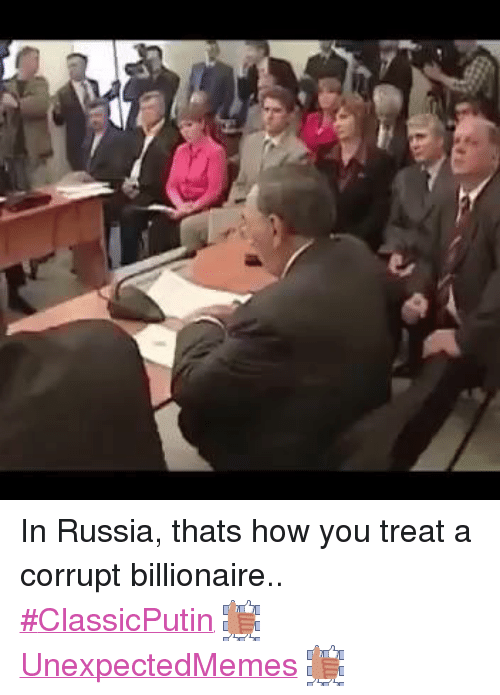 Russia, Dank Memes, and Corruption: In Russia, thats how you treat a corrupt billionaire..  ‪#‎ClassicPutin‬ UnexpectedMemes