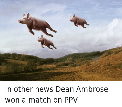 Dean Ambrose: In other news Dean Ambrose won a match on PPV