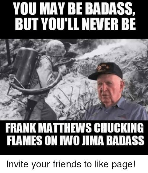 Friends, Military, and Badass: YOU MAY BE BADASS,  BUT YOU'LL NEVER BE  FRANK MATTH WSCHUCKING  FLAMES ON MO JIMA BADASS Invite your friends to like page!