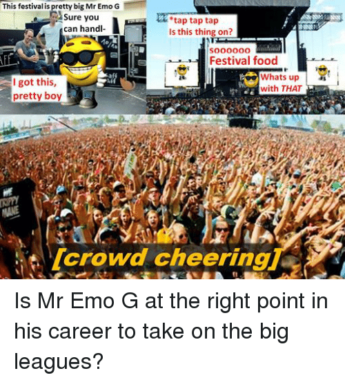crowd cheering: This festival is pretty big Mr Emo G  Sure you  tap tap tap  can handl-  Is this thing on?  soooooo  Festival food  Whats up  I got this  with THAT  pretty boy  crowd cheering Is Mr Emo G at the right point in his career to take on the big leagues?