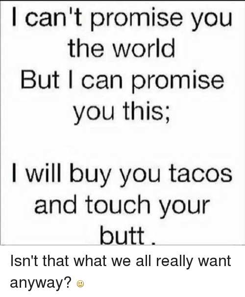 Mexican Word of the Day: can't promise you  the world  But I can promise  you this  l will buy you tacos  and touch your  butt Isn't that what we all really want anyway?