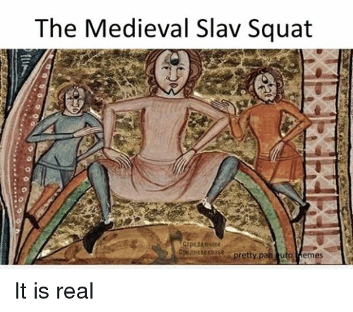 meme: The Medieval Slav Squat  pretty pa  turo Memes It is real