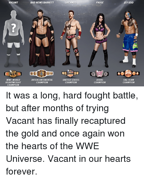 sheamus: VACANT  WWE WORLD  HEAVYWEIGHT  CHAMPION  BAD NEWS BARRETT  INTERCONTINENTAL  CHAMPION  SHEAMUS  UNITED STATES  CHAMPION  PAIGE  DIVAS  CHAMPION  JEYuso  TAG TEAM  CHAMPION It was a long, hard fought battle, but after months of trying Vacant has finally recaptured the gold and once again won the hearts of the WWE Universe. Vacant in our hearts forever.