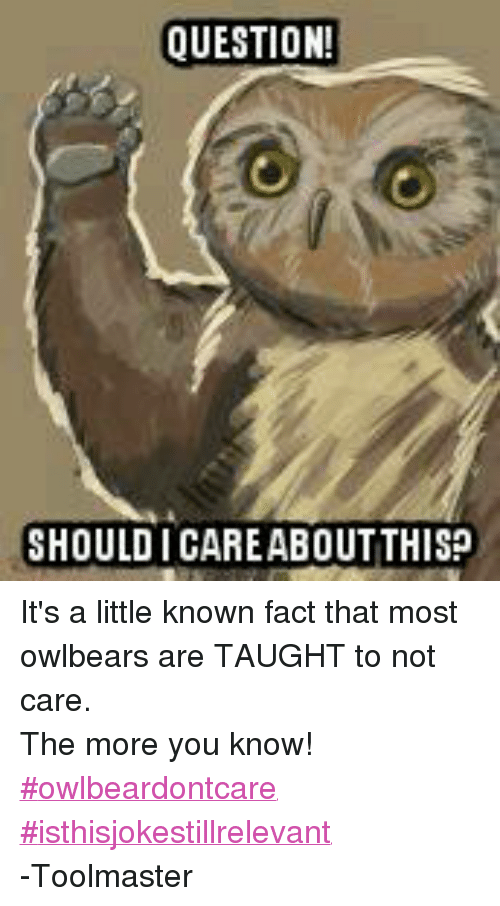 Facts, The More You Know, and DnD: QUESTION!  SHOULD I CAREABOUTTHIS? It's a little known fact that most owlbears are TAUGHT to not care. The more you know! ‪#‎owlbeardontcare‬  ‪#‎isthisjokestillrelevant‬ -Toolmaster