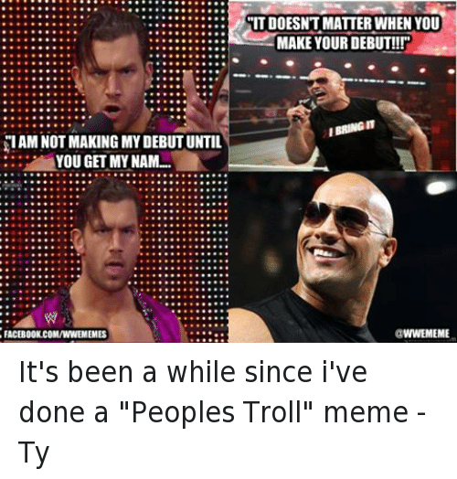 "Facebook, Meme, and Memes: SIAM NOT MAKING MY DEBUT UNTIL  YOU GET MY NAM...  FACEBOOK.COMANNEMEMES  ITDOESNT MATTER WHEN YOU  MAKE YOUR DEBUT!!!""  IBRINGIT  WWEMEME It's been a while since i've done a ""Peoples Troll"" meme  -Ty"