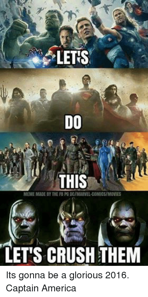 Crush: LETIS  DO  THIS  MEME MADE BY THE FB PG DC/MARVEL COMICS/MOVIES  LETS CRUSH THEM Its gonna be a glorious 2016. Captain America