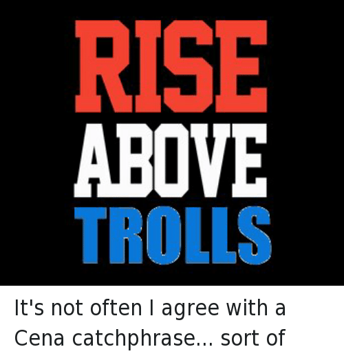 Troll, Trolling, and Wrestling: RISE  ABOVE  TROLLS It's not often I agree with a Cena catchphrase... sort of