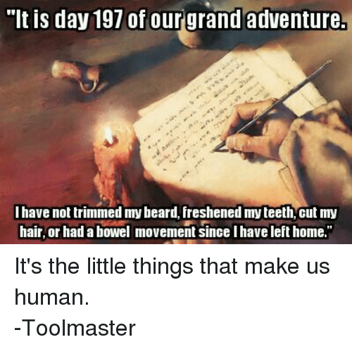 "DnD: ""It is day 197 of our grand adventure  I have not trimmed mybeard, freshened myteeth, cut my  hair, or had a bowel movement since I have left home."" It's the little things that make us human.  -Toolmaster"