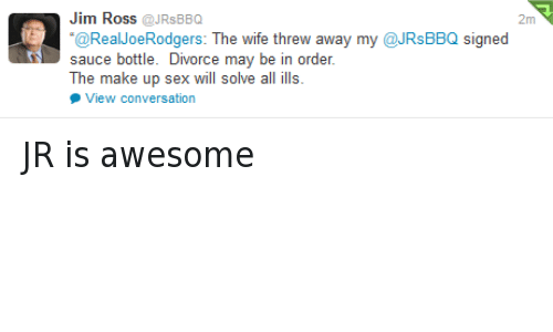Jim Ross: Jim Ross  @JRs BBQ  2m  Real Joe Rodgers  The wife thre  away my @JRsBBQ signed  sauce bottle. Divorce may be in order.  The make up sex will solve all ills  View conversation JR is awesome