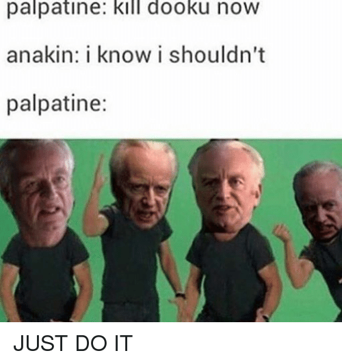 Just Do It, Star Wars, and Dooku: palpatine: kill dooku now  anakin: i know i shouldn't  palpatine: JUST DO IT