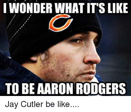 Jay Cutler: IWONDERWHAT ITS LIKE  TO BE AARON RODGERS Jay Cutler be like....
