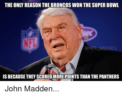 Meme, Memes, and Nfl: THE ONLY REASON THE BRONCOS WON THE SUPER BOWL  @NFL MEMES  IS BECAUSE THEY SCOREDMORE POINTS THAN THE PANTHERS John Madden...