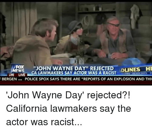 """Police, California, and John Wayne: """"JOHN WAYNE DAY REJECTED  DINES HI  FOX  EWS  CA LAWMAKERS SAY ACTOR WAS A RACIST  UNE  LIVE  HLADIUNES H  BERGEN  POLICE SPOX SAYS THERE ARE """"REPORTS OF AN EXPLOSION AND THI 'John Wayne Day' rejected?! California lawmakers say the actor was racist..."""