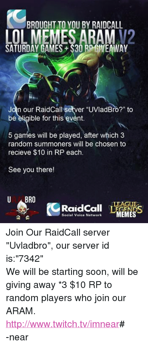 "League of Legends, Lol, and Meme: BROUGHT TO YOU BY RAIDCALL  LOL MEMES ARAM  SATURDAY GAMES S3ORDEHEAWAY  Jan our Raidcallesetver uvladBro?"" to  be eligible for this event  5 games will be played, after which 3  random summoners will be chosen to  recieve $10 in RP each  See you there!  U ABRO  MEMES  Social Voice Network Join Our RaidCall server ""Uvladbro"", our server id is:""7342""  We will be starting soon, will be giving away *3 $10 RP to random players who join our ARAM. http://www.twitch.tv/imnear# -near"