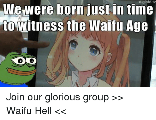 Waifu Age: We were born just in time  to witness the Waifu Age Join our glorious group >> Waifu Hell <<