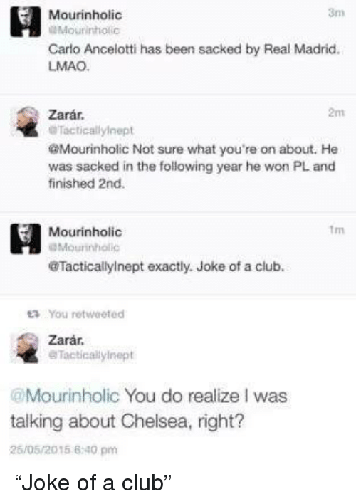 """Jokes: Mourinholic  Mourinho  Carlo Ancelotti has been sacked by Real Madrid.  LMAO.  2m  Zarar.  Tacticallyinept  @Mourinholic Not sure what you're on about. He  was sacked in the following year he won PL and  finished 2nd.  H Mourinholic  IDMourinholic  @Tacticallylnept exactly. Joke of a club.  ta You rotwaeted  Zarar.  eTacticallylnept  @Mourinholic You do realize I was  talking about Chelsea, right?  26/05/2015 6:40 pm """"Joke of a club"""""""