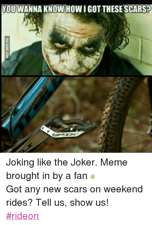 Jokes: YOUTWANNA KNOWHOWIGOTTHESE SCARSED Joking like the Joker. Meme brought in by a fan   Got any new scars on weekend rides? Tell us, show us!  #rideon