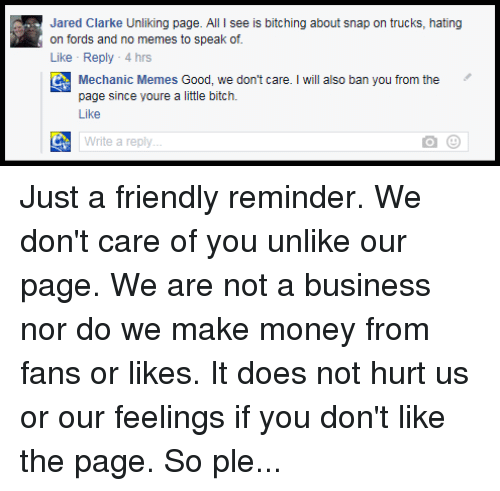 mechanic: Jared Clarke Unliking page. All l see is bitching about snap on trucks, hating  on fords and no memes to speak of.  Like Reply 4 hrs  C Mechanic Memes Good, we don't care. will also ban you from the  page since youre a little bitch.  Like  Write a reply Just a friendly reminder. We don't care of you unlike our page. We are not a business nor do we make money from fans or likes. It does not hurt us or our feelings if you don't like the page. So please, if you want to unlike the page, just do it. Telling us or making threats of unliking the page will just get you banned from the page. Then we point and laugh while we eat chips and drink beer.