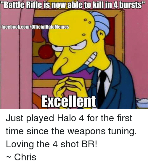 """Halo: Battle Rifle is now able to kill in 4 bursts""""  facebook.com/OfficialHaloMemes  Excellent Just played Halo 4 for the first time since the weapons tuning. Loving the 4 shot BR! ~ Chris"""