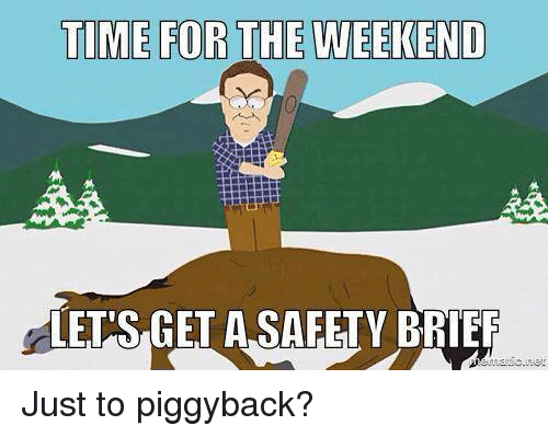 Facebook Just to piggyback 0c7041 time for the weekend lets get a safety brief just to piggyback,Safety Brief Meme