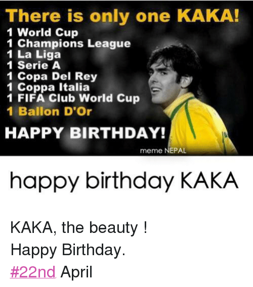 happy birthday meme: There is only one KAKA!  1 World Cup  1 Champions League  1 La Liga  1 Serie A  1 Copa Del Rey  1 Coppa Italia  1 FIFA Club World Cup  1 Ballon D'Or  HAPPY BIRTHDAY!  meme NEPAL  happy birthday KAKA KAKA, the beauty ! Happy Birthday. #22nd April