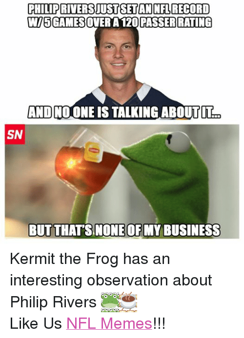 Kermit the Frog, Meme, and Memes: PHILIP RIVERSIUSTSETAN NFL RECORD  WI5GAMESOVER A 120 PASSER RATING  AND NO ONE IS TALKING ABOUT IT  SN  BUT THAT'S NONE OR MY BUSINESS Kermit the Frog has an interesting observation about Philip Rivers  Like Us NFL Memes!!!