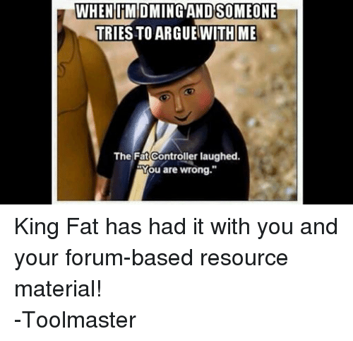 """Control, DnD, and Fat: WHEN TMDMING AND SOMEONE  TRIES TO ARGUEWITH ME  The Fat Controller laughed.  Mou are wrong."""" King Fat has had it with you and your forum-based resource material!  -Toolmaster"""