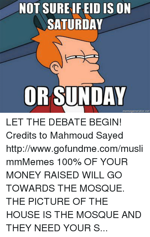 Sunday Meme: NOT SURE IFEID IS ON  SATURDAY  OR SUNDAY  meme generator net LET THE DEBATE BEGIN! Credits to Mahmoud Sayed http://www.gofundme.com/muslimmMemes 100% OF YOUR MONEY RAISED WILL GO TOWARDS THE MOSQUE. THE PICTURE OF THE HOUSE IS THE MOSQUE AND THEY NEED YOUR SUPPORT.