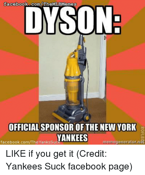 Facebook, Meme, and Memes: facebook .com/ TheMLBMemes  DYSON:  OFFICIAL SPONSOR OF THE NEW YORK  YANKEES  facebook,com/TheYanksSuc  meme generator,na  ROFLBos LIKE if you get it (Credit: Yankees Suck facebook page)