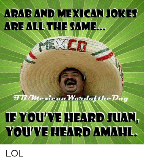 Mexicans Jokes: ARAB AND MEXICAN JOKES  ARE ALL THE SAME  YOUVEHEARD JUAN,  YOU HEARDAMALL LOL