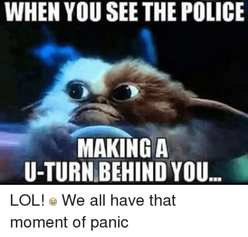Lol, Police, and Mexican Word of the Day: WHEN YOU SEE THE POLICE  MAKING A  U-TURN BEHIND YOU... LOL!  We all have that moment of panic