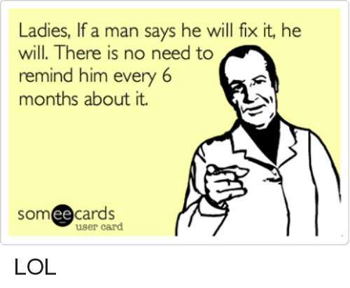 mechanic: Ladies, If a man says he will fix it, he  will. There is no need to  remind him  every 6  months about it.  SOm  ee  cards  user card LOL