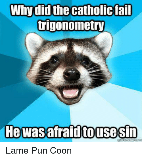 puns: Why did the catholicfail  trigonometry  He was afraid tousse Sin Lame Pun Coon