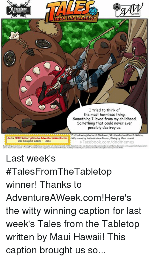 Subscripter: venture  Games  TAROM THE TABLETop  I tried to think of  the most harmless thing.  Something I loved from my childhood.  Something that could never ever  possibly destroy us.  Pretty drawings by Jacob Blackmon, Silly idea by Jonathan G. Nelson,  Get a FREE Subscription to AdventureAWeek.com  Nifty  name by Justin Andrew Mason, Dialog by Maui Hawaii  Use Coupon Code  TALES  Facebook.com/dndmemes  of ARWGames. Submission not guarantee that our content  Games an irrevocable, license to publish the content onlne and at the sole discretion  wil be chosen or any prue wil be awarded. inorder to receive any prar, correct contact information must beprovided with your submission. Get a free subscriptiontune coupon code: TALES Last week's #TalesFromTheTabletop winner! Thanks to AdventureAWeek.com!Here's the witty winning caption for last week's Tales from the Tabletop written by Maui Hawaii! This caption brought us some giant kaiju-sized laughs! #talesfromthetabletop #tabletop #rpg #gaming