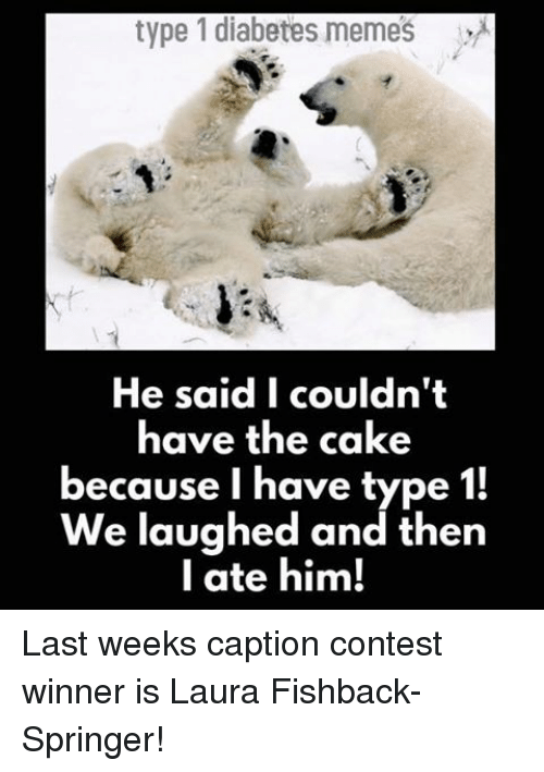 Diabetic Memes: type 1 diabetes memes  He said I couldn't  have the cake  because I have type  1!  We laughed and then  I ate him! Last weeks caption contest winner is Laura Fishback-Springer!