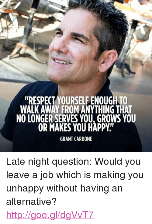 "Respect, Happy, and Http: ""RESPECT YOURSELFENOUGH TO  WALK AWAY FROMANYTHINGTAAT  NO LONGER SERVES YOU, GROWS YOU  OR MAKES YOU HAPPY  GRANT CARDONE Late night question: Would you leave a job which is making you unhappy without having an alternative? http://goo.gl/dgVvT7"