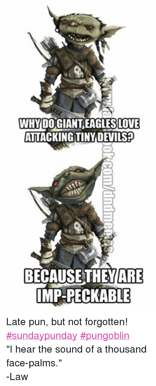 "DnD: 00 GIANTEAGLESLOTE  ATTACKING TINY DEVILS  BECAUSE THEY ARE  IMP-PECKABLE Late pun, but not forgotten!  ‪#‎sundaypunday‬ ‪#‎pungoblin‬ ""I hear the sound of a thousand face-palms."" -Law"