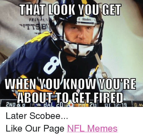 Fire, Meme, and Memes: THAT LOOK YOU GET  Steelers  PRO  WHEN YOU KNOW VOURE  ABOUT TO GET FIRED  2ND &  12 19 Later Scobee... Like Our Page NFL Memes