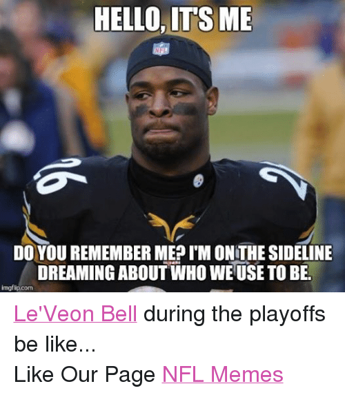 Be Like, Hello, and Meme: HELLO ITS ME  DO YOU REMEMBER MEP IMONTHE SIDELINE  DREAMING ABOUT WHO WE USE TOBE.  imgflip.com Le'Veon Bell during the playoffs be like... Like Our Page NFL Memes