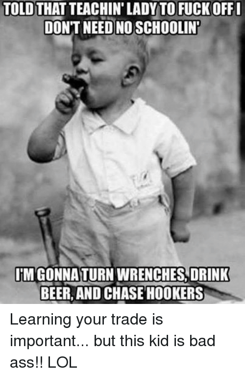 mechanic: TOLDTHATTEACHIN' LADY TO FUCKOFFI  DON'T NEED NOSCHOOLIN  ITMGONNA TURN WRENCHES DRINK  BEER, AND CHASE HOOKERS Learning your trade is important... but this kid is bad ass!! LOL