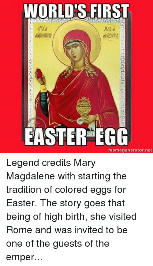 """Rome: WORLD'S FIRST  EASTER EGG  memegenerator.net Legend credits Mary Magdalene with starting the tradition of colored eggs for Easter.  The story goes that being of high birth, she visited Rome and was invited to be one of the guests of the emperor at a banquet. There the emperor asked her about Jesus.  She told him and all his guests how Jesus had been killed, but had risen from the dead.  The emperor picked up a boiled egg and said:  """"Dead men can no more rise than this white egg can turn red.""""  Immediately, while the emperor was still holding it up, the egg turned blood red.  To this day, icons of Mary Magdalene often show her holding a red egg."""