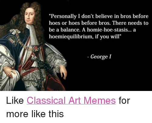 """Hoe, Hoes, and Homie: """"Personally I don't believe in bros before  hoes or hoes before bros. There needs to  be a balance. A homie-hoe-stasis... a  hoemiequilibrium, if you will""""  George I Like Classical Art Memes for more like this"""