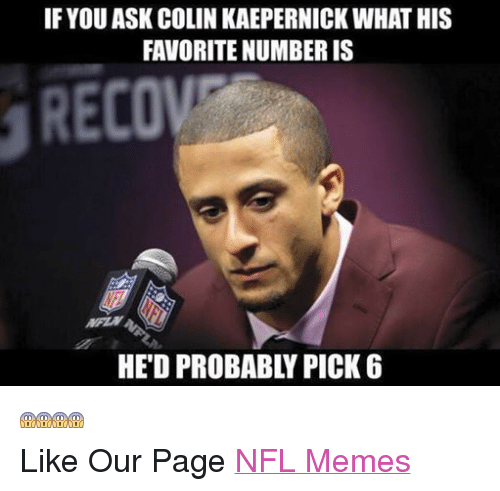 Colin Kaepernick, Meme, and Memes: IF YOUASK COLIN KAEPERNICK WHAT HIS  FAVORITE NUMBERIS  RECON  HED PROBABLY PICK 6  Like Our Page NFL Memes