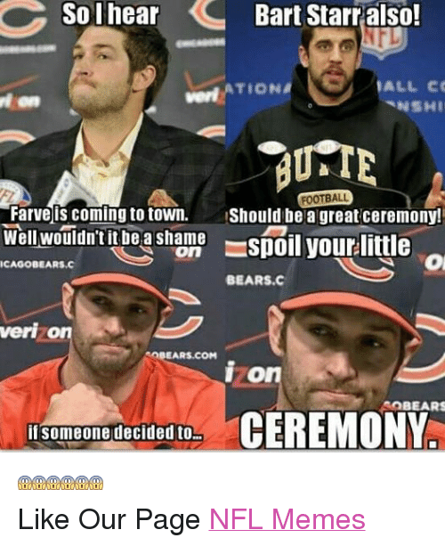 Meme, Memes, and Nfl: So I hear  Bart Starr also!  ALL CO  TION  NSHI  BUSTE  FOOTBALL  Farve is coming to town. Should be a great ceremony!  Well wouldn't it be a shame  On  ICAGOBEARS.C  BEARS.C  veri o  eaBEARS.COM  On  SOBEARS  CEREMONY  if someone decided to  Like Our Page NFL Memes