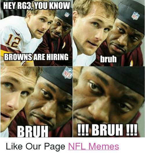 Bruh, Meme, and Memes: HEY RG3 YOU KNOW  BROWNSARE HIRING  bruh  BRUH  BRUH!!! Like Our Page NFL Memes