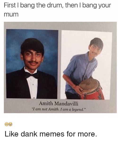 "Dank, Meme, and Memes: First bang the drum, then l bang your  mum  Amith Mandavilli  ""I am not Amith. I am a legend.""  Like dank memes for more."